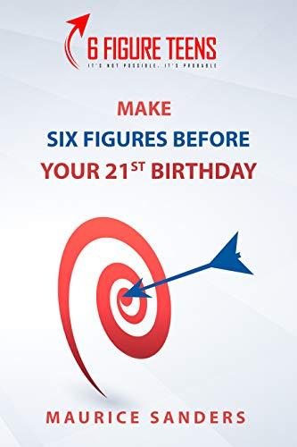 6 Figure Teens: Make Six Figures Before Your 21st Birthday (6 Figure University Book 5)