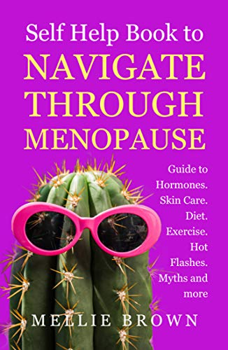 Self Help Book to Navigate Through Menopause: Guide to Hormones. Skin Care, Diet, Excreise, Hot Flashes, Myths and more