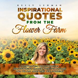 Inspirational Quotes From the Flower Farm: A Motivational Collection of Inspirational Quotes That Encourage You to Live Your Best Possible Life